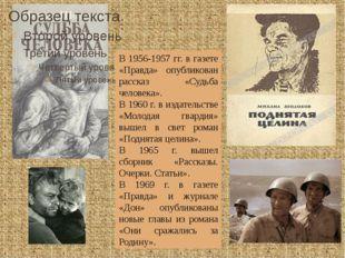 В 1956-1957 гг. в газете «Правда» опубликован рассказ «Судьба человека». В 1