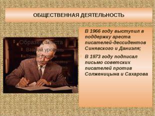 ОБЩЕСТВЕННАЯ ДЕЯТЕЛЬНОСТЬ В 1966 году выступил в поддержку ареста писателей-д