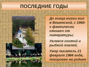 ПОСЛЕДНИЕ ГОДЫ До конца жизни жил в Вешенской, с 1960-х фактически отошел от