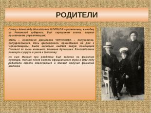 РОДИТЕЛИ Отец – Александр Михайлович ШОЛОХОВ – разночинец, выходец из Рязанск