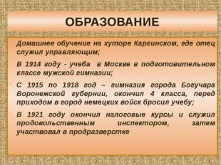ОБРАЗОВАНИЕ Домашнее обучение на хуторе Каргинском, где отец служил управляющ