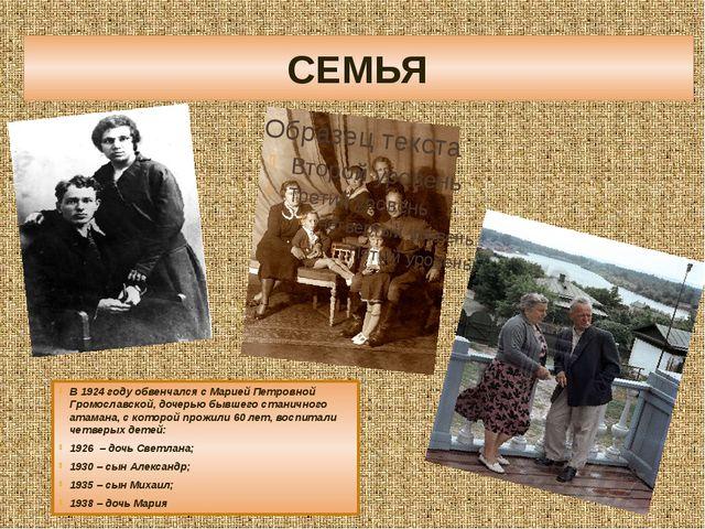СЕМЬЯ В 1924 году обвенчался с Марией Петровной Громославской, дочерью бывшег...