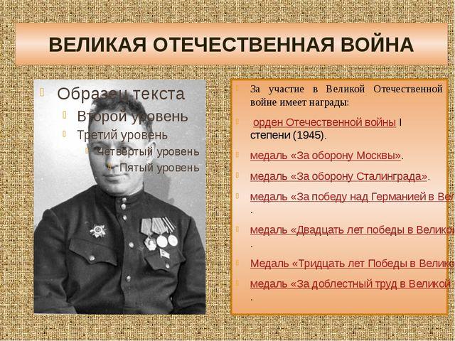 ВЕЛИКАЯ ОТЕЧЕСТВЕННАЯ ВОЙНА За участие в Великой Отечественной войне имеет на...