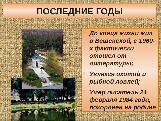 ПОСЛЕДНИЕ ГОДЫ До конца жизни жил в Вешенской, с 1960-х фактически отошел от...