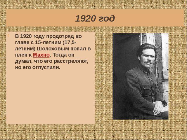 1920 год В 1920 году продотряд во главе с 15-летним (17,5-летним) Шолоховым п...