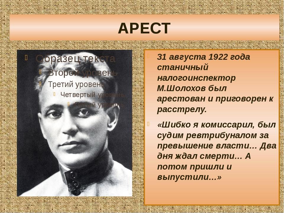 АРЕСТ 31 августа 1922 года станичный налогоинспектор М.Шолохов был арестован...