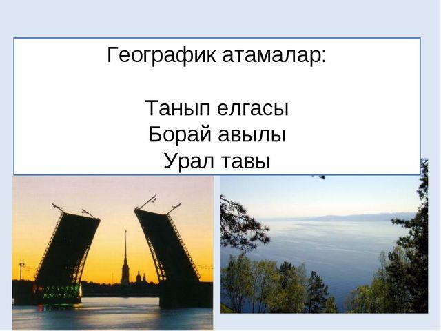 Географик атамалар: Танып елгасы Борай авылы Урал тавы