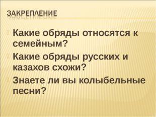 Какие обряды относятся к семейным? Какие обряды русских и казахов схожи? Знае