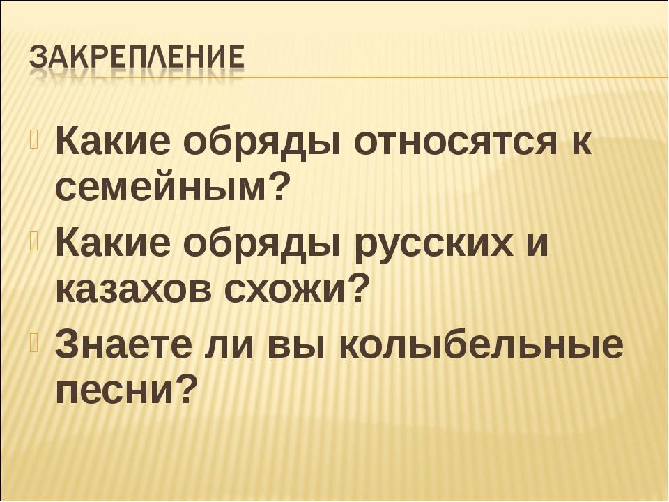 Какие обряды относятся к семейным? Какие обряды русских и казахов схожи? Знае...