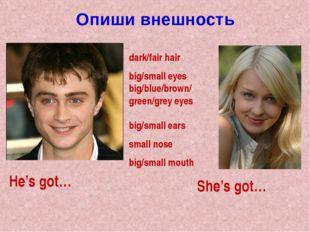 Опиши внешность dark/fair hair big/small eyes big/blue/brown/ green/grey eyes