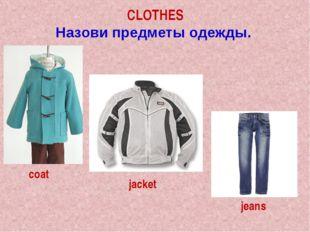 CLOTHES Назови предметы одежды. coat jacket jeans