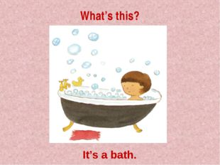 What's this? It's a bath.