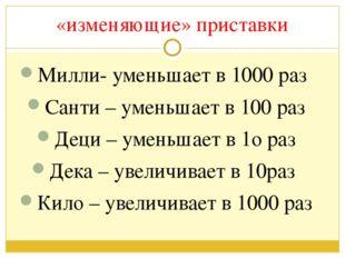 «изменяющие» приставки Милли- уменьшает в 1000 раз Санти – уменьшает в 100 ра