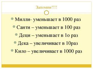 Запомни!!!! Милли- уменьшает в 1000 раз Санти – уменьшает в 100 раз Деци – ум