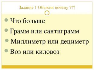 Задание 1 Объясни почему ??? Что больше Грамм или сантиграмм Миллиметр или де