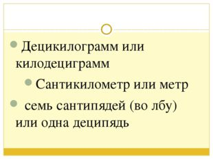 Децикилограмм или килодециграмм Сантикилометр или метр семь сантипядей (во л