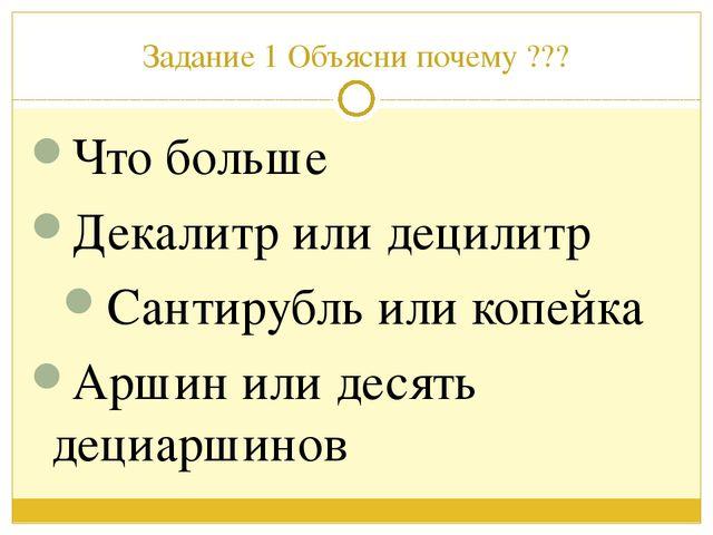Задание 1 Объясни почему ??? Что больше Декалитр или децилитр Сантирубль или...