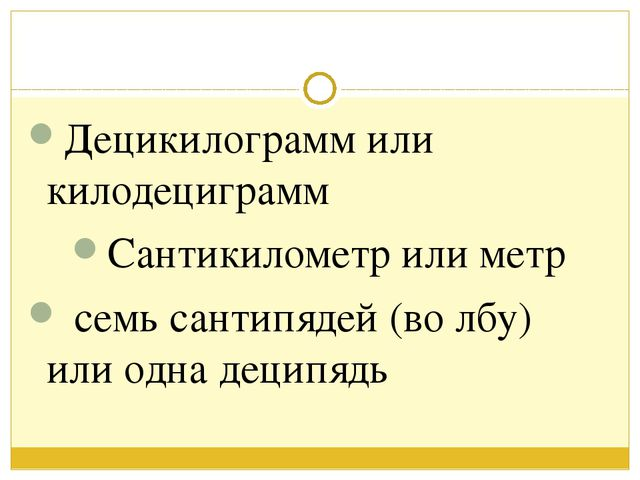 Децикилограмм или килодециграмм Сантикилометр или метр семь сантипядей (во л...