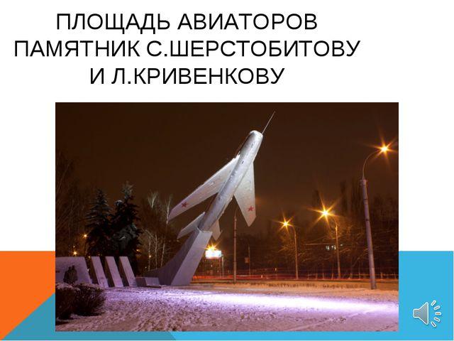 ПЛОЩАДЬ АВИАТОРОВ ПАМЯТНИК С.ШЕРСТОБИТОВУ И Л.КРИВЕНКОВУ