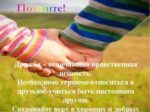 Дружба – величайшая нравственная ценность. Необходимо терпимо относиться к др