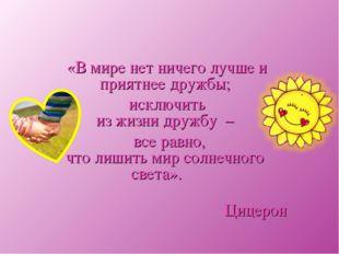 «В мире нет ничего лучше и приятнее дружбы; исключить из жизни дружбу – все р