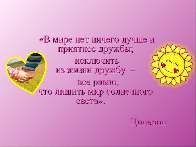 «В мире нет ничего лучше и приятнее дружбы; исключить из жизни дружбу – все р...