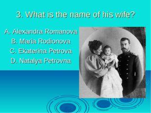 3. What is the name of his wife? A. Alexandra Romanova B. Maria Rodionova C.