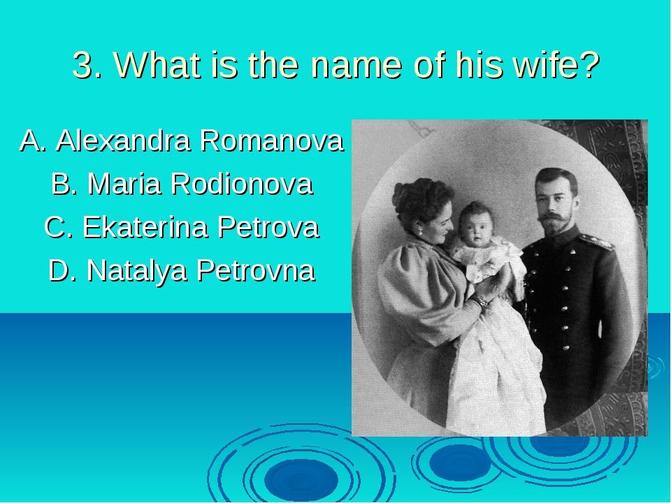 3. What is the name of his wife? A. Alexandra Romanova B. Maria Rodionova C....