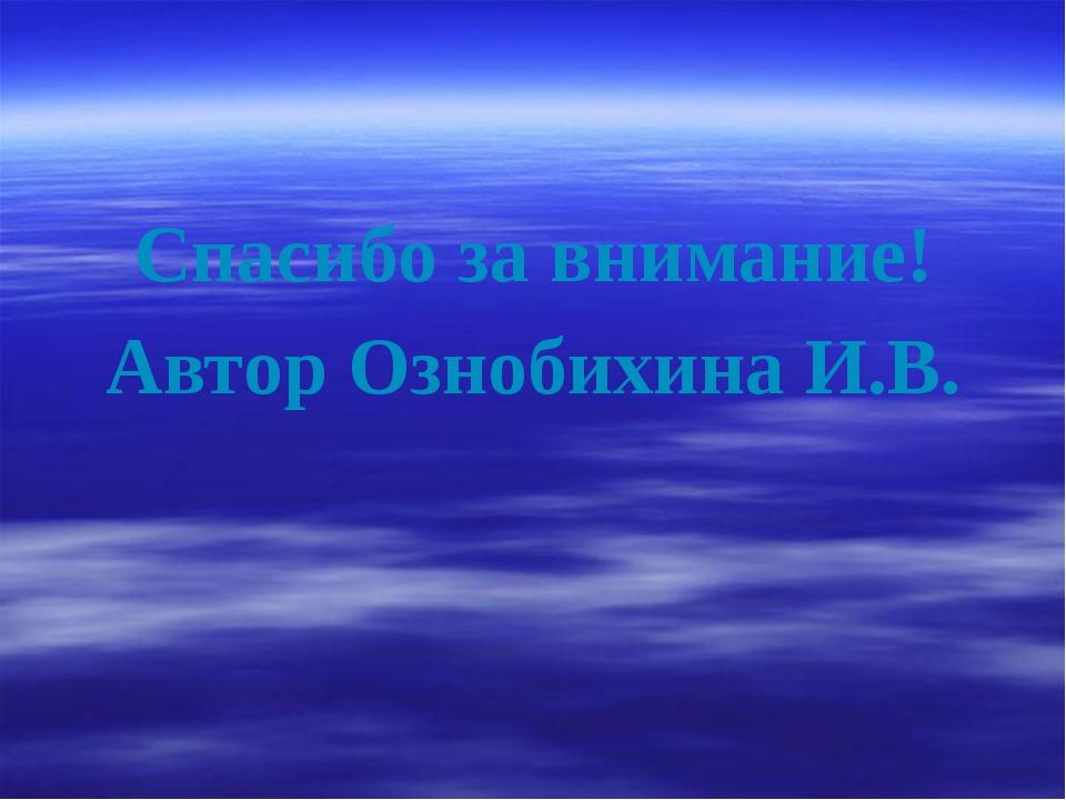 Спасибо за внимание! Автор Ознобихина И.В.