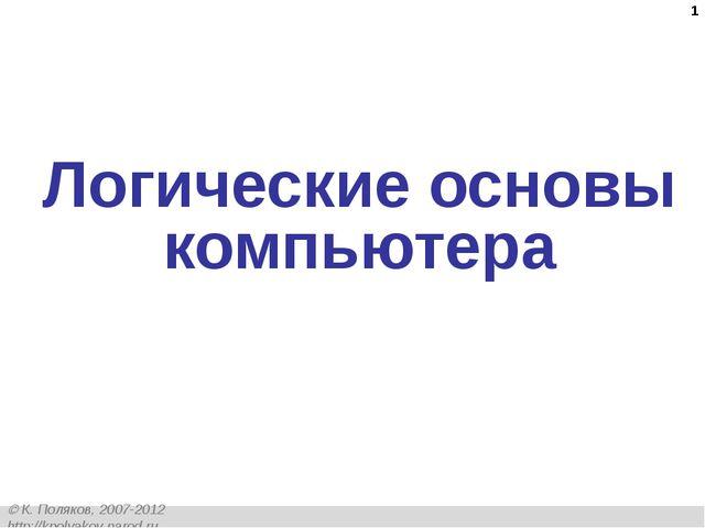 * Логические основы компьютера  К. Поляков, 2007-2012 http://kpolyakov.narod...