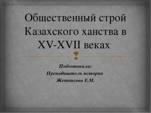 Общественный строй Казахского ханства в XV-XVII веках Подготовила: Преподават