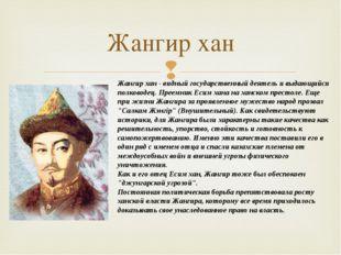 Жангир хан Жангир хан - видный государственный деятель и выдающийся полководе