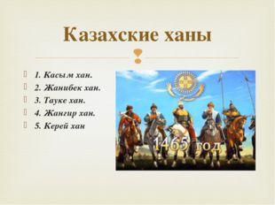 Казахские ханы 1. Касым хан. 2. Жанибек хан. 3. Тауке хан. 4. Жангир хан. 5.