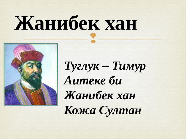 Туглук – Тимур Аитеке би Жанибек хан Кожа Султан Жанибек хан 