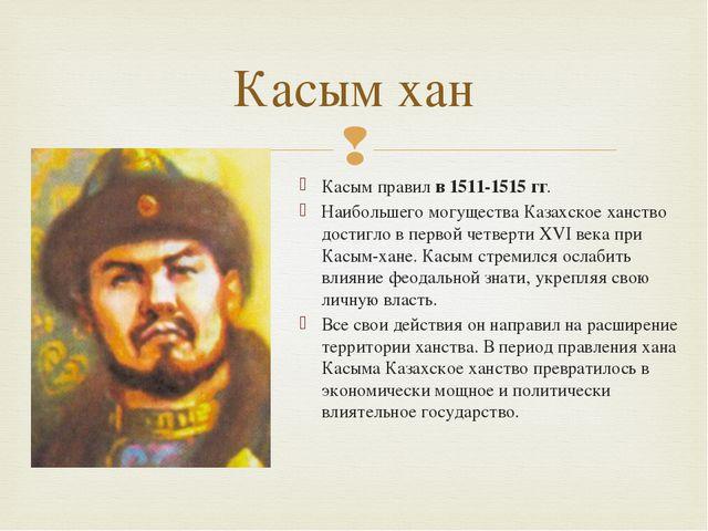 Касым правилв 1511-1515 гг. Наибольшего могущества Казахское ханство достиг...