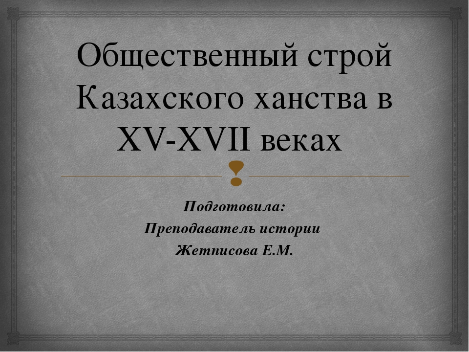 Общественный строй Казахского ханства в XV-XVII веках Подготовила: Преподават...