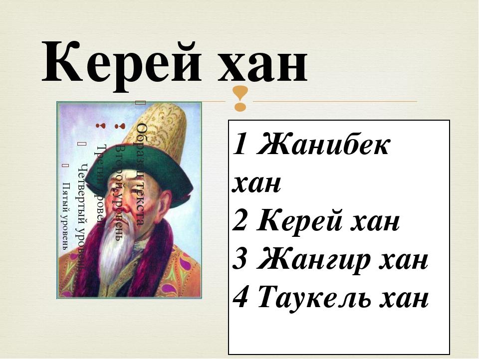 Керей хан 1 Жанибек хан 2 Керей хан 3 Жангир хан 4 Таукель хан 