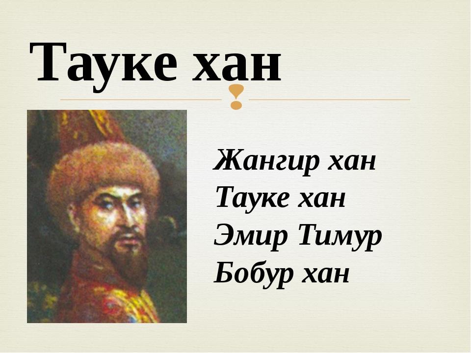 Жангир хан Тауке хан Эмир Тимур Бобур хан Тауке хан 