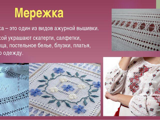 Мережка Мережка – это один из видов ажурной вышивки. Мережкой украшают скатер...