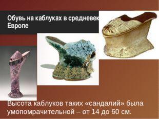 Обувь на каблуках в средневековой Европе Высота каблуков таких «сандалий» был