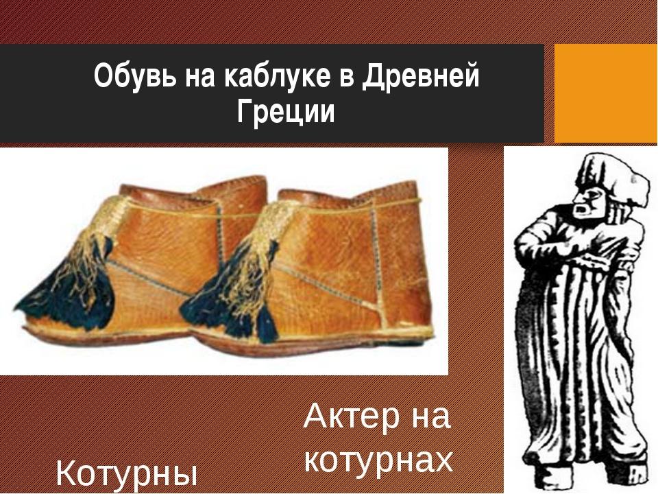 Обувь на каблуке в Древней Греции Актер на котурнах Котурны