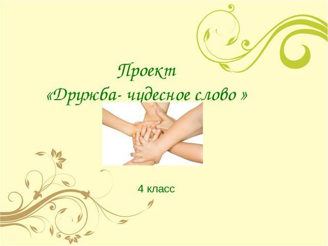 Проект «Дружба- чудесное слово » 4 класс