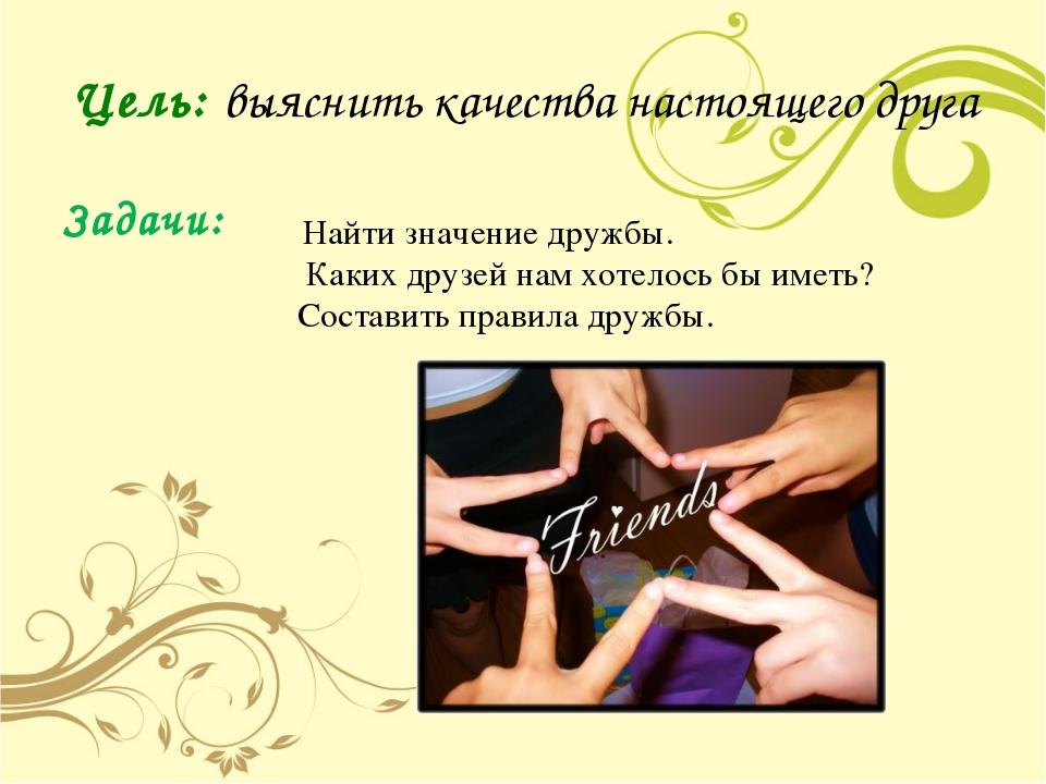 Цель: выяснить качества настоящего друга Задачи: Найти значение дружбы. Каких...