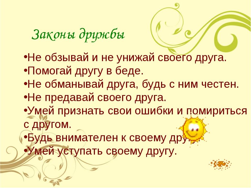 Законы дружбы Не обзывай и не унижай своего друга. Помогай другу в беде. Не...