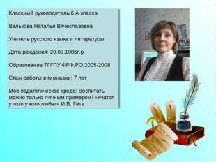 Классный руководитель 6 А класса Валькова Наталья Вячеславовна Учитель русск