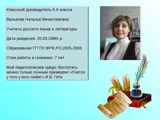 Классный руководитель 6 А класса Валькова Наталья Вячеславовна Учитель русск...