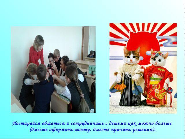 Постарайся общаться и сотрудничать с детьми как можно больше (вместе оформить...