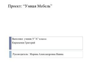"""Проект: """"Умная Мебель"""" Выполнил ученик 9 """"А"""" класса Кирилычев Григорий Руково"""