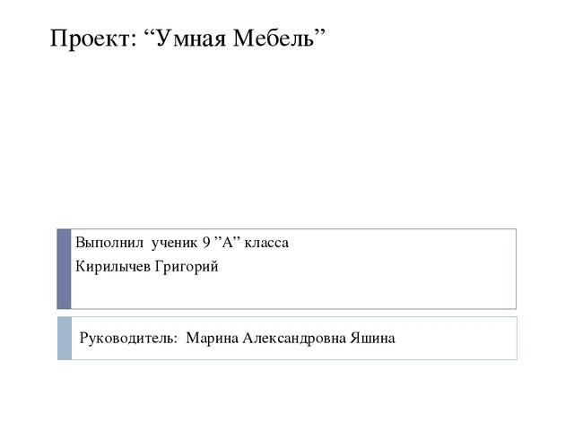 """Проект: """"Умная Мебель"""" Выполнил ученик 9 """"А"""" класса Кирилычев Григорий Руково..."""