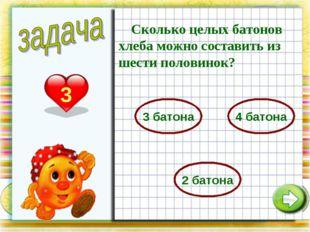 3 Сколько целых батонов хлеба можно составить из шести половинок? 3 батона 4
